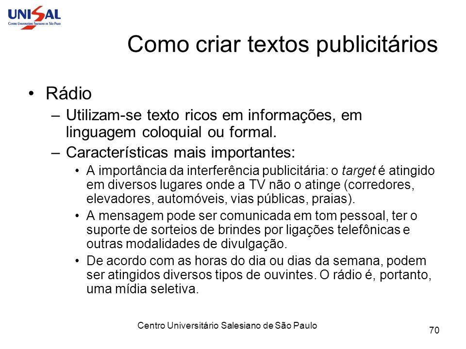 Centro Universitário Salesiano de São Paulo 70 Como criar textos publicitários Rádio –Utilizam-se texto ricos em informações, em linguagem coloquial o