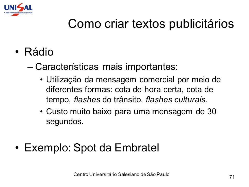 Centro Universitário Salesiano de São Paulo 71 Como criar textos publicitários Rádio –Características mais importantes: Utilização da mensagem comerci
