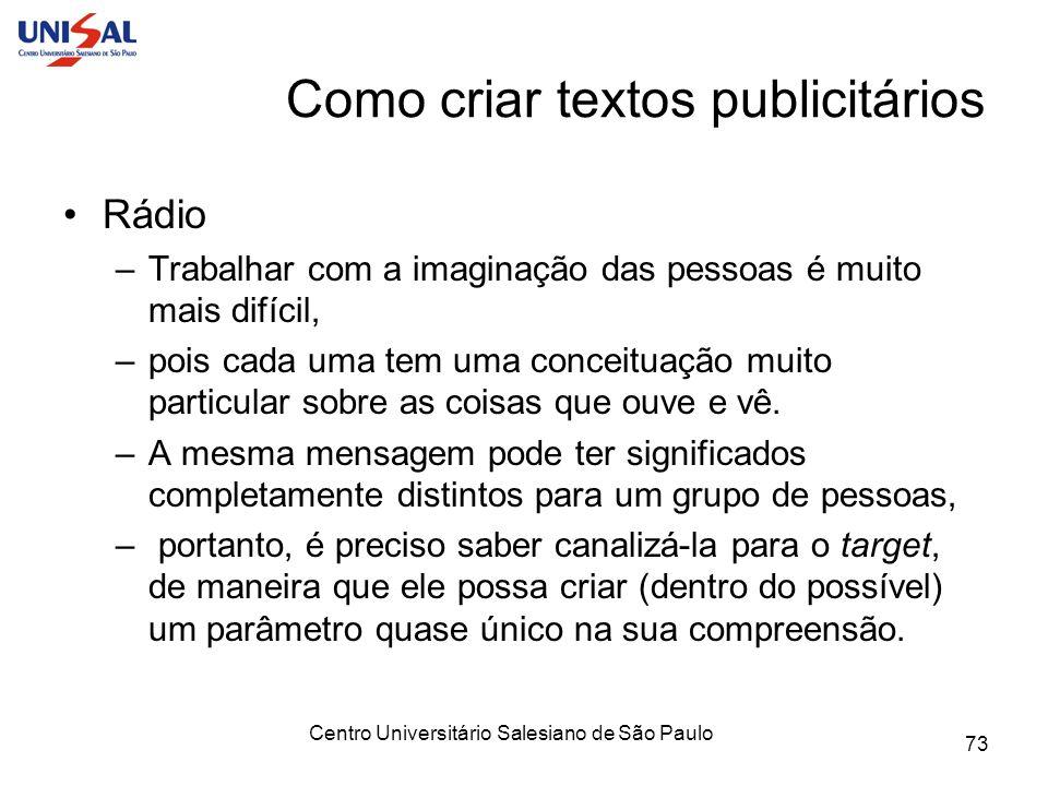 Centro Universitário Salesiano de São Paulo 73 Como criar textos publicitários Rádio –Trabalhar com a imaginação das pessoas é muito mais difícil, –po