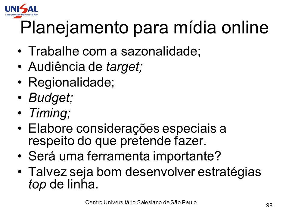 Centro Universitário Salesiano de São Paulo 98 Planejamento para mídia online Trabalhe com a sazonalidade; Audiência de target; Regionalidade; Budget;