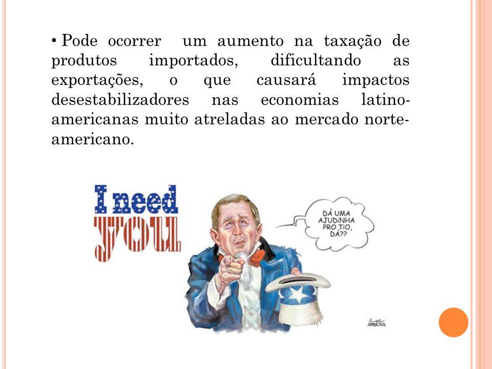 Pode ocorrer um aumento na taxação de produtos importados, dificultando as exportações, o que causará impactos desestabilizadores nas economias latino