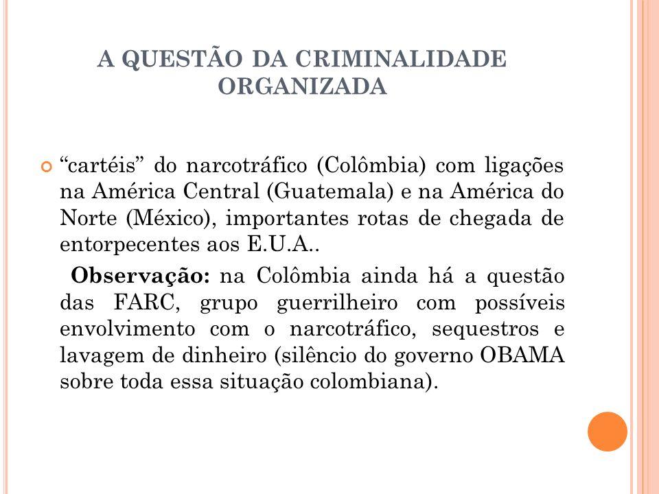 A QUESTÃO DA CRIMINALIDADE ORGANIZADA cartéis do narcotráfico (Colômbia) com ligações na América Central (Guatemala) e na América do Norte (México), i