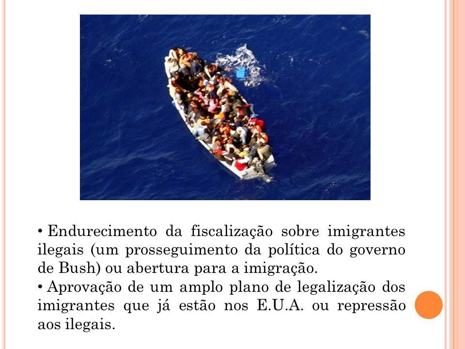 Endurecimento da fiscalização sobre imigrantes ilegais (um prosseguimento da política do governo de Bush) ou abertura para a imigração. Aprovação de u
