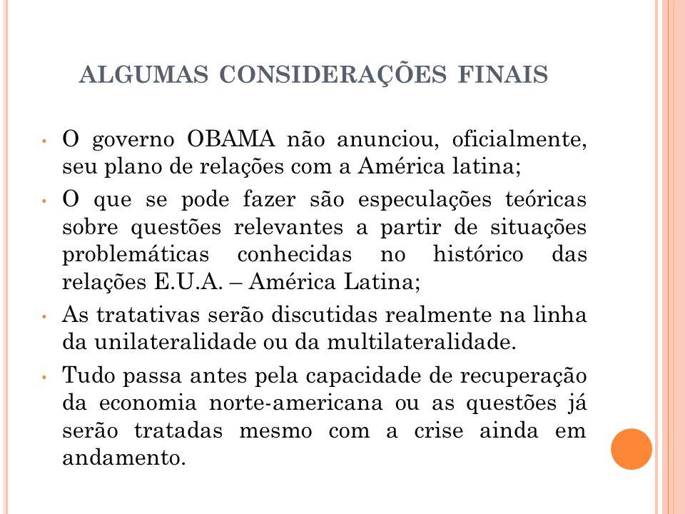 ALGUMAS CONSIDERAÇÕES FINAIS O governo OBAMA não anunciou, oficialmente, seu plano de relações com a América latina; O que se pode fazer são especulaç