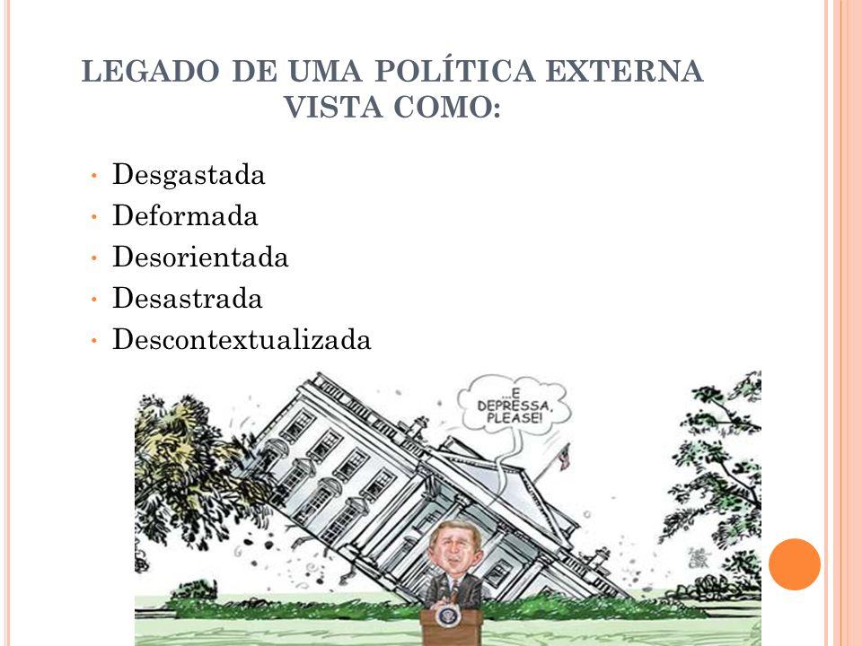 LEGADO DE UMA POLÍTICA EXTERNA VISTA COMO: Desgastada Deformada Desorientada Desastrada Descontextualizada