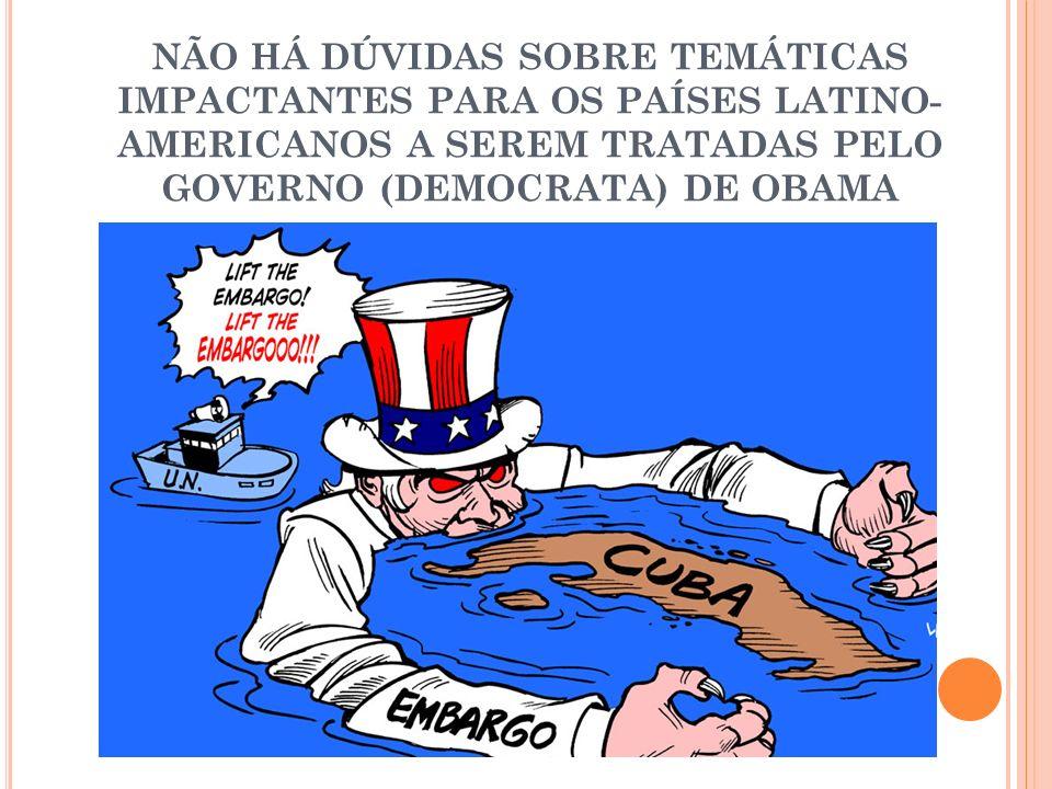 NÃO HÁ DÚVIDAS SOBRE TEMÁTICAS IMPACTANTES PARA OS PAÍSES LATINO- AMERICANOS A SEREM TRATADAS PELO GOVERNO (DEMOCRATA) DE OBAMA