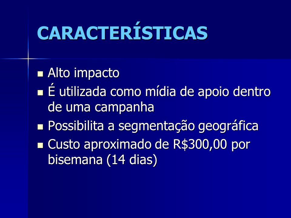 CARACTERÍSTICAS Alto impacto Alto impacto É utilizada como mídia de apoio dentro de uma campanha É utilizada como mídia de apoio dentro de uma campanh
