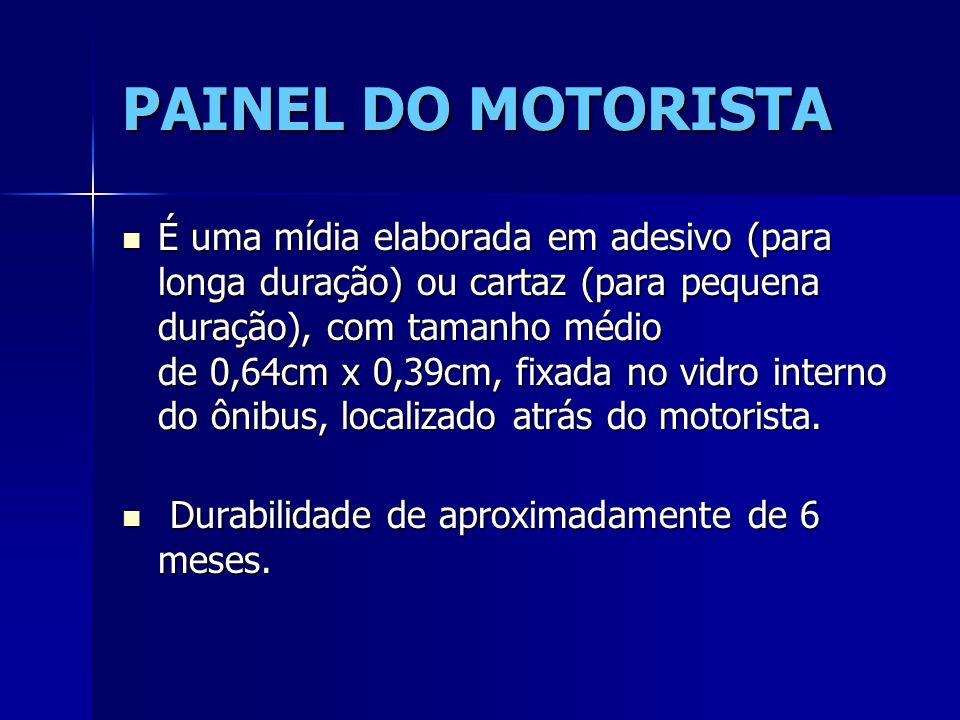 PAINEL DO MOTORISTA É uma mídia elaborada em adesivo (para longa duração) ou cartaz (para pequena duração), com tamanho médio de 0,64cm x 0,39cm, fixa
