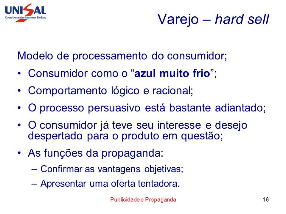 Publicidade e Propaganda16 Varejo – hard sell Modelo de processamento do consumidor; Consumidor como o azul muito frio; Comportamento lógico e raciona