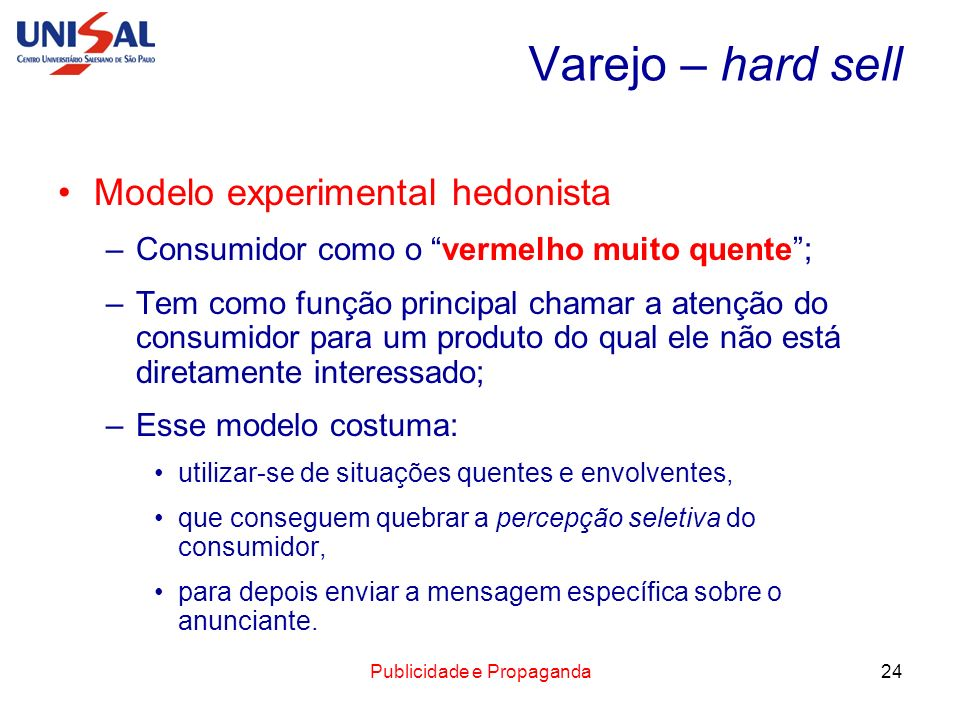Publicidade e Propaganda24 Varejo – hard sell Modelo experimental hedonista –Consumidor como o vermelho muito quente; –Tem como função principal chama