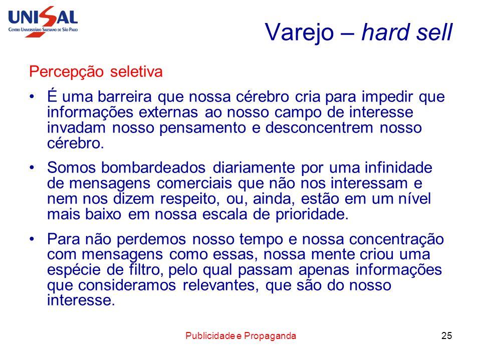 Publicidade e Propaganda25 Varejo – hard sell Percepção seletiva É uma barreira que nossa cérebro cria para impedir que informações externas ao nosso
