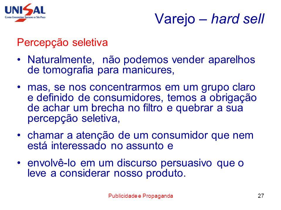 Publicidade e Propaganda27 Varejo – hard sell Percepção seletiva Naturalmente, não podemos vender aparelhos de tomografia para manicures, mas, se nos