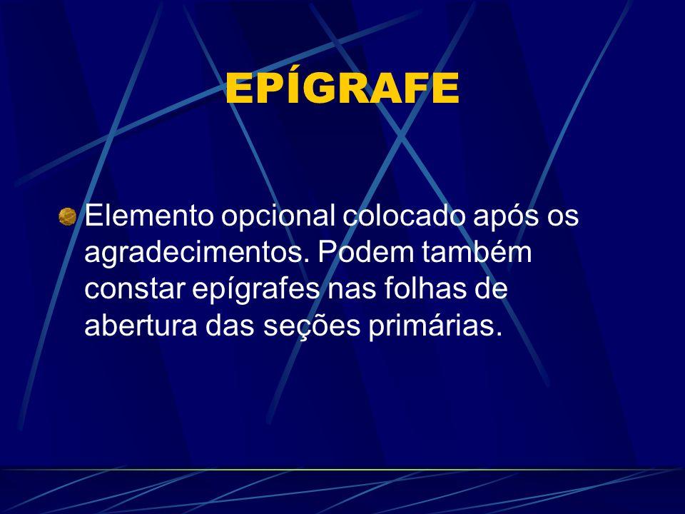 EPÍGRAFE Elemento opcional colocado após os agradecimentos. Podem também constar epígrafes nas folhas de abertura das seções primárias.