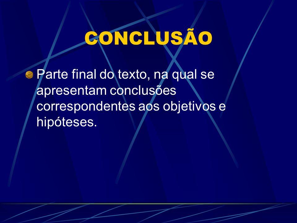 CONCLUSÃO Parte final do texto, na qual se apresentam conclusões correspondentes aos objetivos e hipóteses.