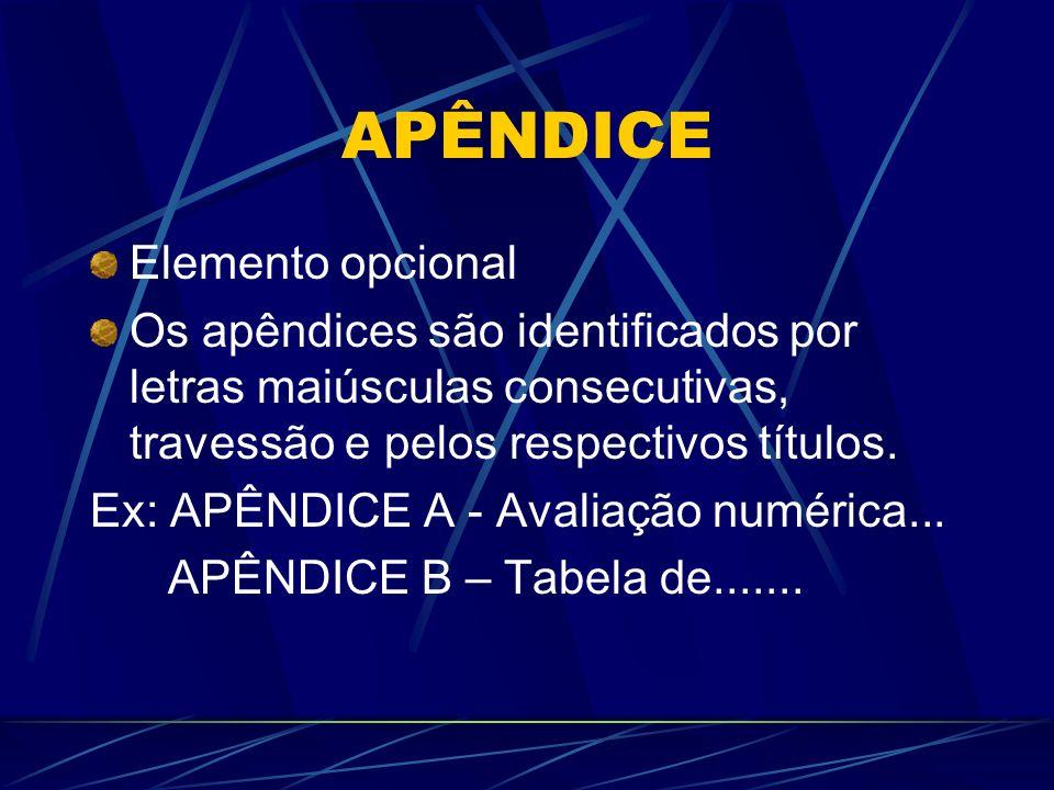 APÊNDICE Elemento opcional Os apêndices são identificados por letras maiúsculas consecutivas, travessão e pelos respectivos títulos. Ex: APÊNDICE A -