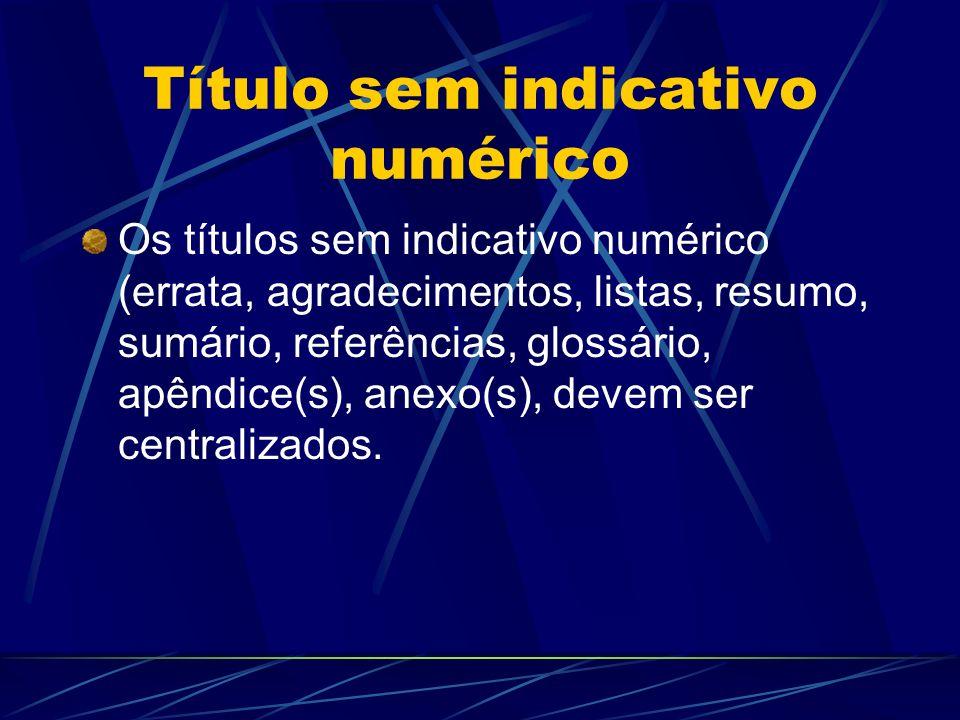 Título sem indicativo numérico Os títulos sem indicativo numérico (errata, agradecimentos, listas, resumo, sumário, referências, glossário, apêndice(s