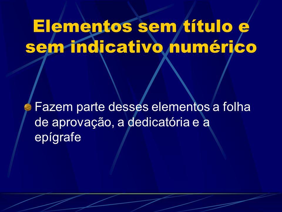Elementos sem título e sem indicativo numérico Fazem parte desses elementos a folha de aprovação, a dedicatória e a epígrafe