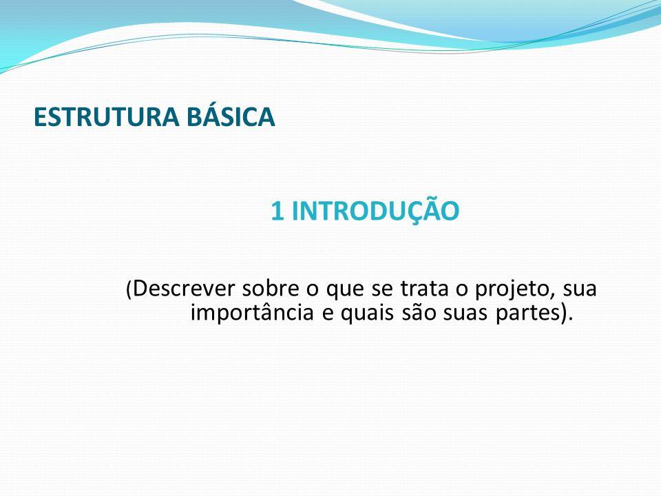 ESTRUTURA BÁSICA 1 INTRODUÇÃO ( Descrever sobre o que se trata o projeto, sua importância e quais são suas partes).