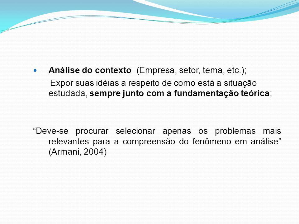 Análise do contexto (Empresa, setor, tema, etc.); Expor suas idéias a respeito de como está a situação estudada, sempre junto com a fundamentação teórica; Deve-se procurar selecionar apenas os problemas mais relevantes para a compreensão do fenômeno em análise (Armani, 2004)
