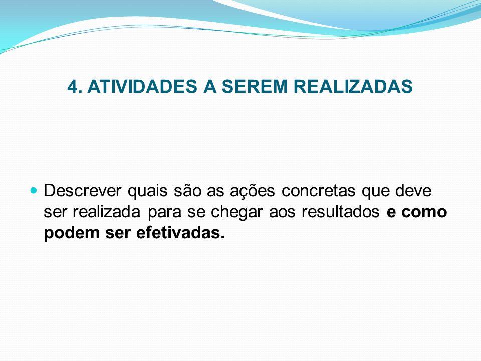 4. ATIVIDADES A SEREM REALIZADAS Descrever quais são as ações concretas que deve ser realizada para se chegar aos resultados e como podem ser efetivad