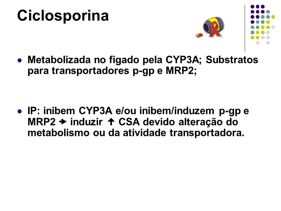 Ciclosporina Metabolizada no figado pela CYP3A; Substratos para transportadores p-gp e MRP2; IP: inibem CYP3A e/ou inibem/induzem p-gp e MRP2 induzir