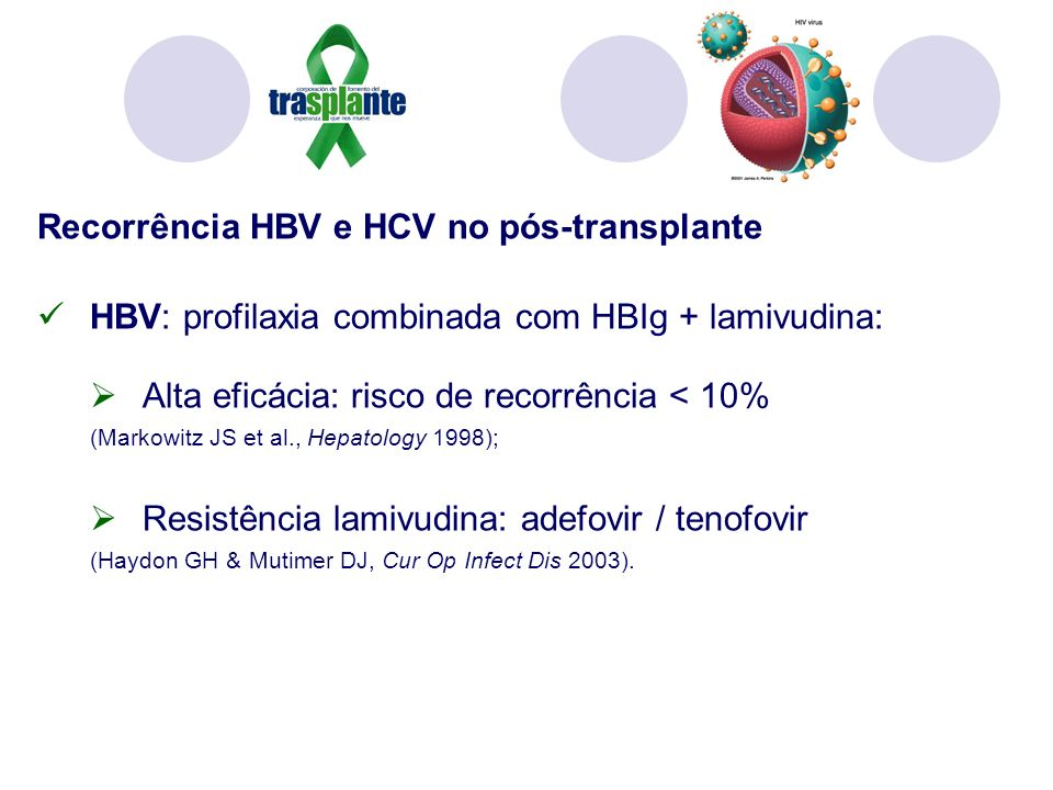 Recorrência HBV e HCV no pós-transplante HBV: profilaxia combinada com HBIg + lamivudina: Alta eficácia: risco de recorrência < 10% (Markowitz JS et al., Hepatology 1998); Resistência lamivudina: adefovir / tenofovir (Haydon GH & Mutimer DJ, Cur Op Infect Dis 2003).