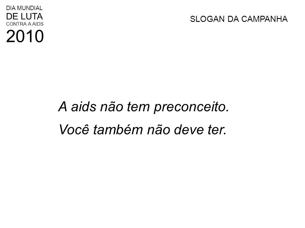 DIA MUNDIAL DE LUTA CONTRA A AIDS 2010 SLOGAN DA CAMPANHA A aids não tem preconceito. Você também não deve ter.