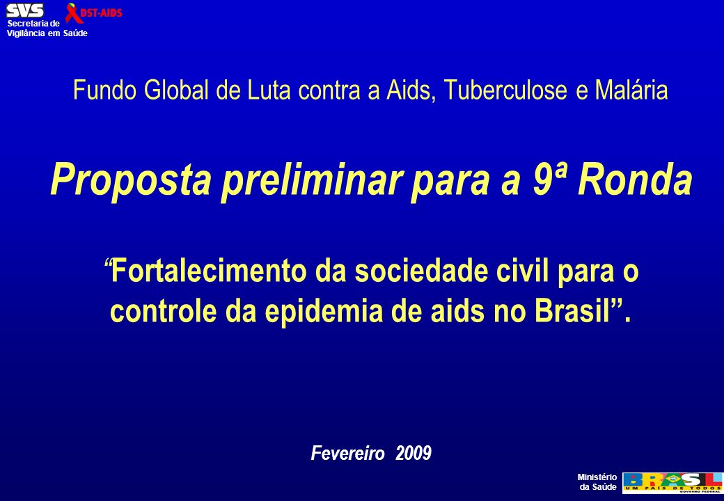 Ministério da Saúde Secretaria de Vigilância em Saúde Fundo Global de Luta contra a Aids, Tuberculose e Malária Proposta preliminar para a 9ª Ronda Fortalecimento da sociedade civil para o controle da epidemia de aids no Brasil.