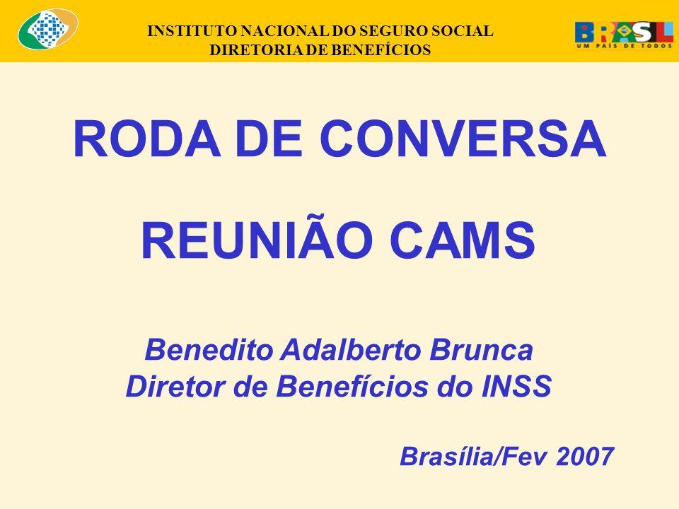 INSTITUTO NACIONAL DO SEGURO SOCIAL DIRETORIA DE BENEFÍCIOS RODA DE CONVERSA REUNIÃO CAMS Benedito Adalberto Brunca Diretor de Benefícios do INSS Brasília/Fev 2007
