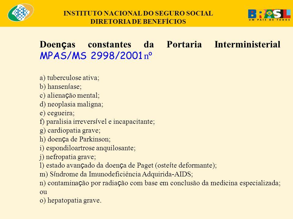 Doen ç as constantes da Portaria Interministerial MPAS/MS 2998/2001 n º a) tuberculose ativa; b) hansen í ase; c) aliena ç ão mental; d) neoplasia maligna; e) cegueira; f) paralisia irrevers í vel e incapacitante; g) cardiopatia grave; h) doen ç a de Parkinson; i) espondiloartrose anquilosante; j) nefropatia grave; l) estado avan ç ado da doen ç a de Paget (oste í te deformante); m) S í ndrome da Imunodeficiência Adquirida-AIDS; n) contamina ç ão por radia ç ão com base em conclusão da medicina especializada; ou o) hepatopatia grave.