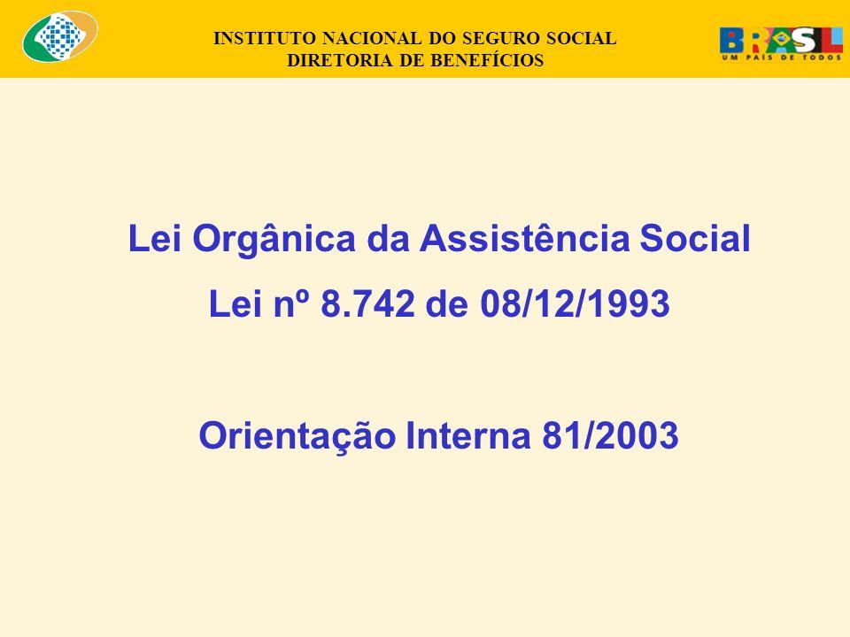 INSTITUTO NACIONAL DO SEGURO SOCIAL DIRETORIA DE BENEFÍCIOS Lei Orgânica da Assistência Social Lei nº 8.742 de 08/12/1993 Orientação Interna 81/2003