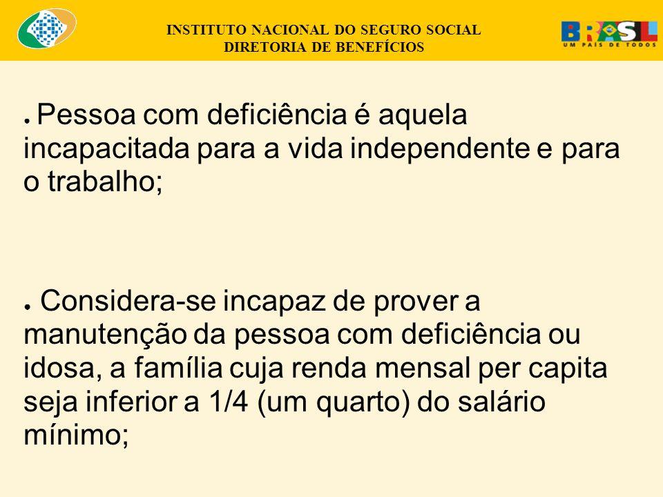 INSTITUTO NACIONAL DO SEGURO SOCIAL DIRETORIA DE BENEFÍCIOS Pessoa com deficiência é aquela incapacitada para a vida independente e para o trabalho; Considera-se incapaz de prover a manutenção da pessoa com deficiência ou idosa, a família cuja renda mensal per capita seja inferior a 1/4 (um quarto) do salário mínimo;