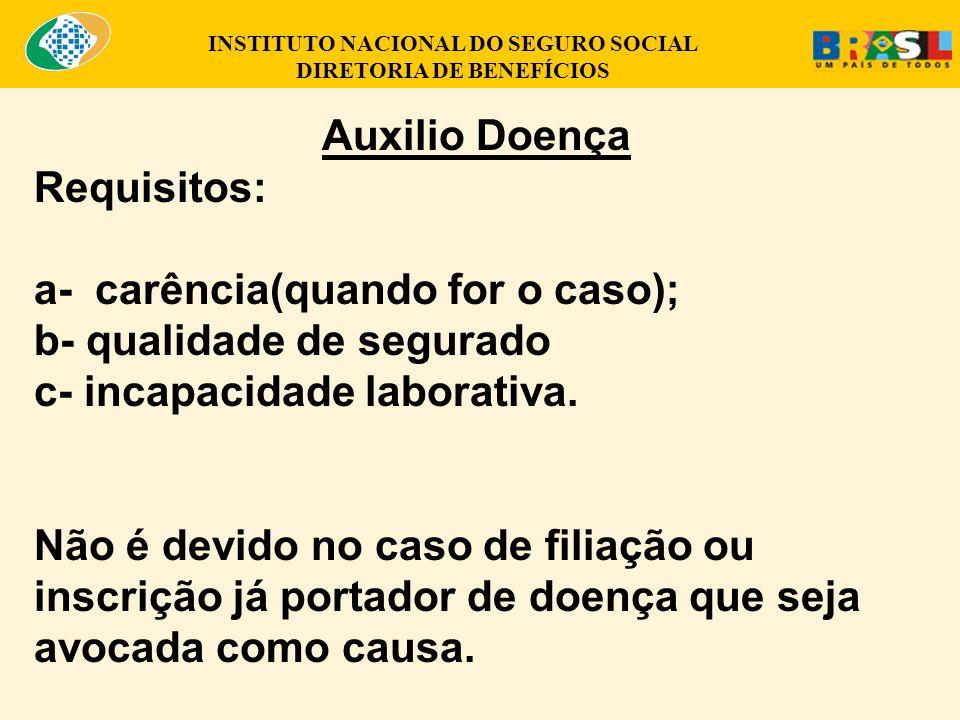 Auxilio Doença Requisitos: a- carência(quando for o caso); b- qualidade de segurado c- incapacidade laborativa.