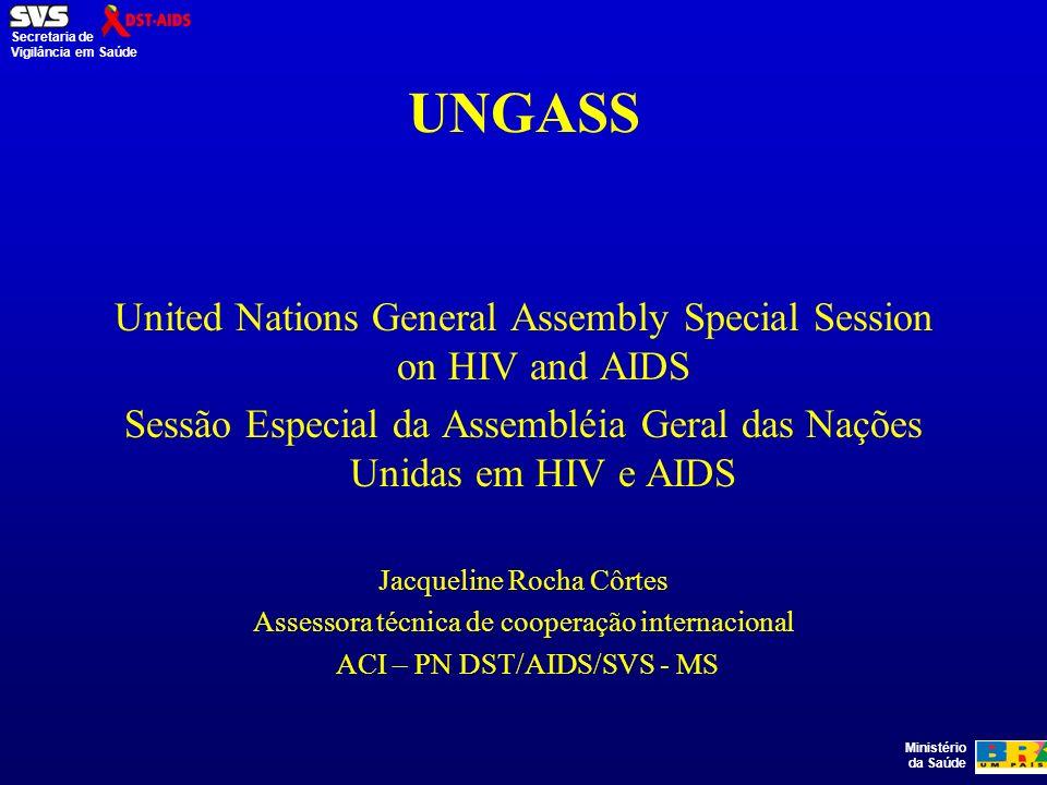 Ministério da Saúde Secretaria de Vigilância em Saúde UNGASS United Nations General Assembly Special Session on HIV and AIDS Sessão Especial da Assembléia Geral das Nações Unidas em HIV e AIDS Jacqueline Rocha Côrtes Assessora técnica de cooperação internacional ACI – PN DST/AIDS/SVS - MS