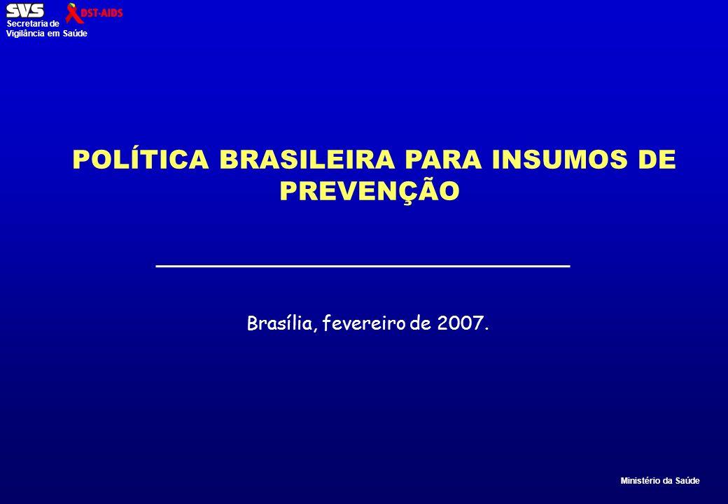 Ministério da Saúde Secretaria de Vigilância em Saúde POLÍTICA BRASILEIRA PARA INSUMOS DE PREVENÇÃO Brasília, fevereiro de 2007.