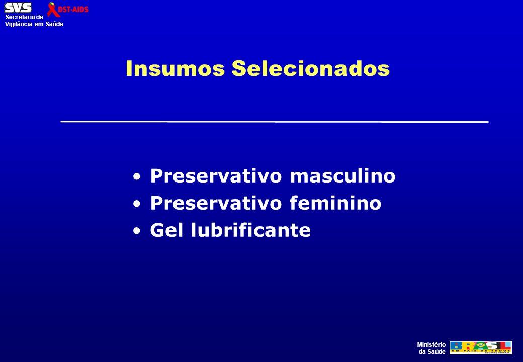 Ministério da Saúde Secretaria de Vigilância em Saúde Insumos Selecionados Preservativo masculino Preservativo feminino Gel lubrificante