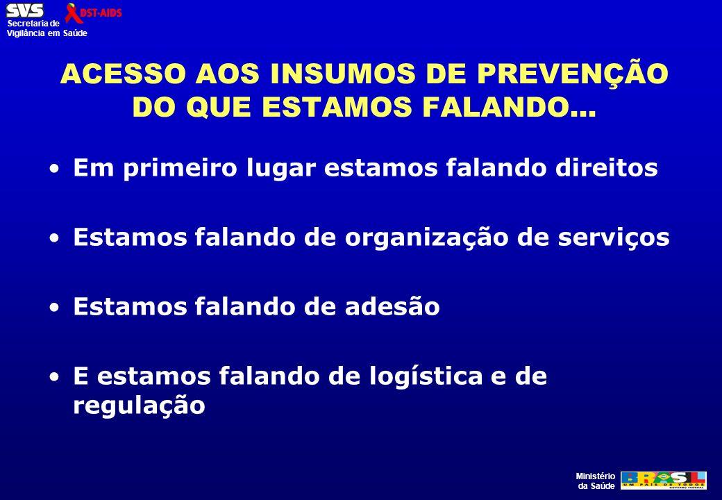 Ministério da Saúde Secretaria de Vigilância em Saúde ACESSO AOS INSUMOS DE PREVENÇÃO DO QUE ESTAMOS FALANDO... Em primeiro lugar estamos falando dire
