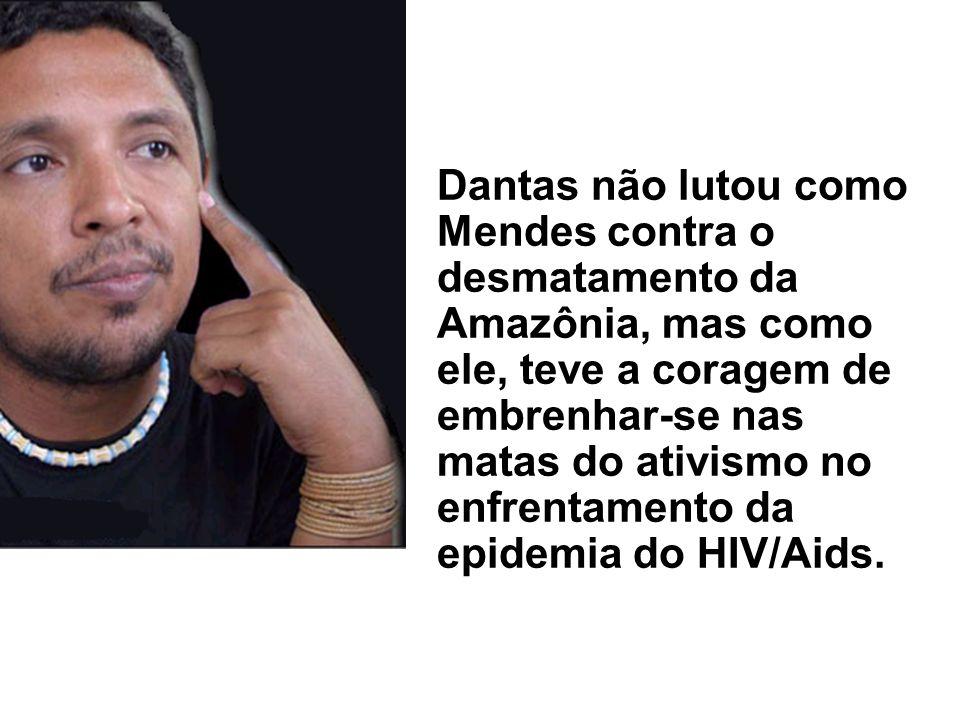 Dantas não lutou como Mendes contra o desmatamento da Amazônia, mas como ele, teve a coragem de embrenhar-se nas matas do ativismo no enfrentamento da