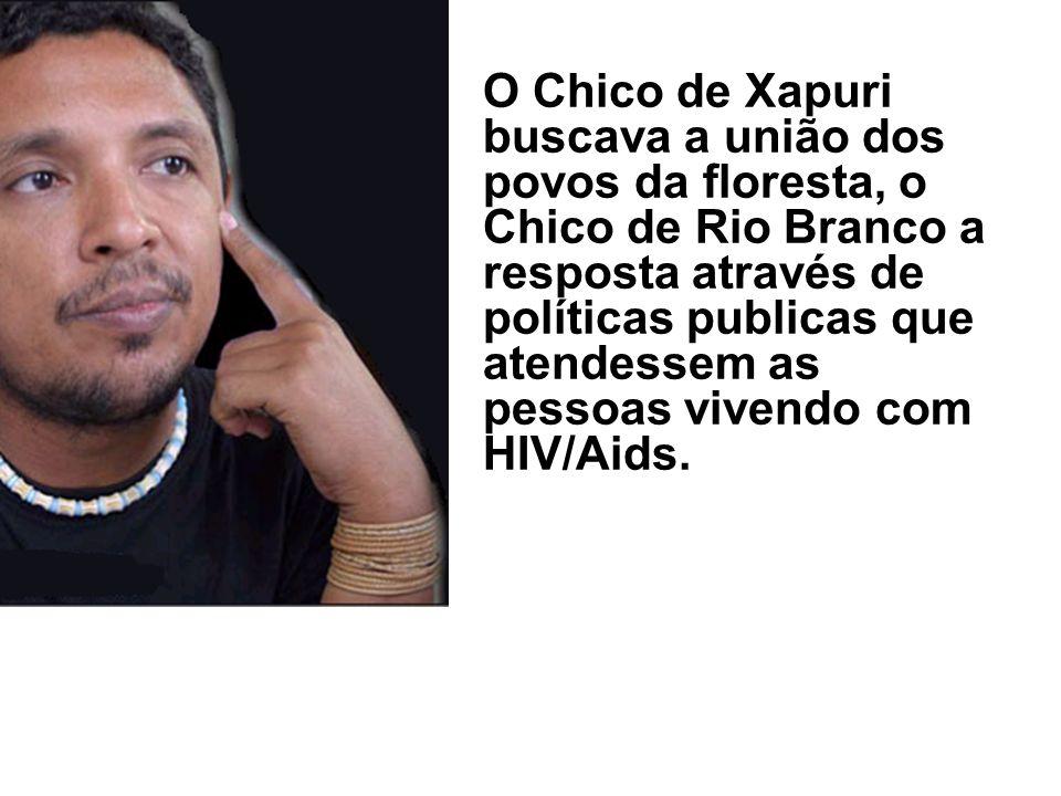 O Chico de Xapuri buscava a união dos povos da floresta, o Chico de Rio Branco a resposta através de políticas publicas que atendessem as pessoas vive
