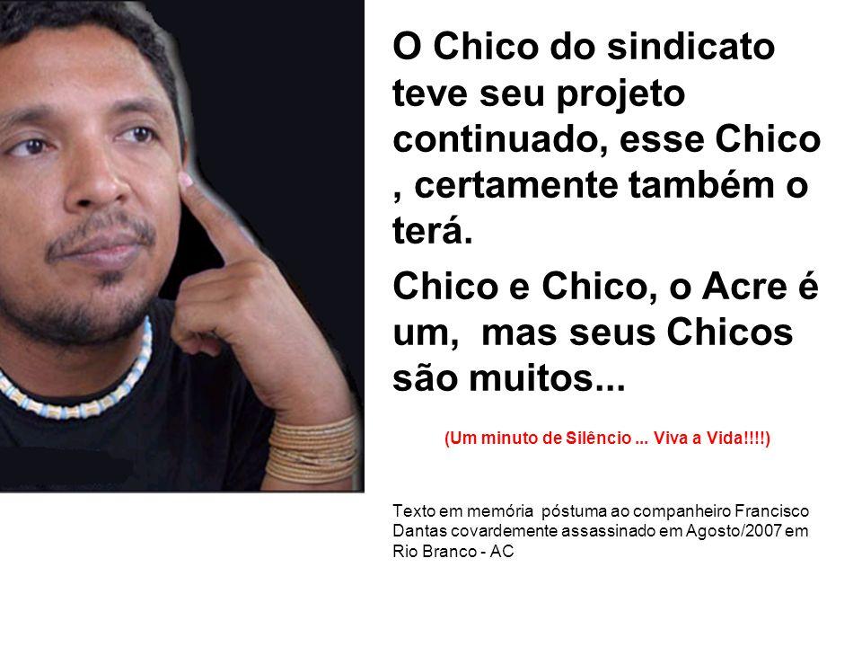 O Chico do sindicato teve seu projeto continuado, esse Chico, certamente também o terá. Chico e Chico, o Acre é um, mas seus Chicos são muitos... (Um
