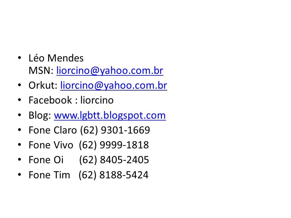 Léo Mendes MSN: liorcino@yahoo.com.brliorcino@yahoo.com.br Orkut: liorcino@yahoo.com.brliorcino@yahoo.com.br Facebook : liorcino Blog: www.lgbtt.blogs