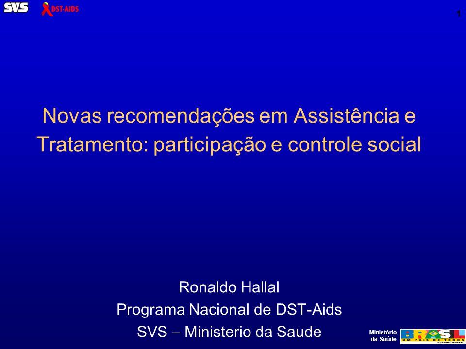 Ministério da Saúde 1 Novas recomendações em Assistência e Tratamento: participação e controle social Ronaldo Hallal Programa Nacional de DST-Aids SVS – Ministerio da Saude