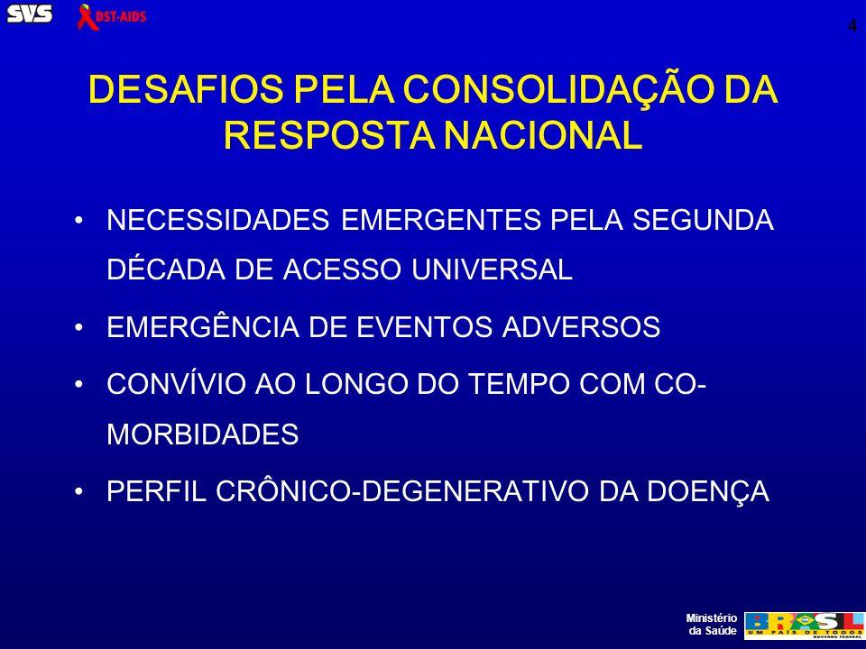 Ministério da Saúde 4 DESAFIOS PELA CONSOLIDAÇÃO DA RESPOSTA NACIONAL NECESSIDADES EMERGENTES PELA SEGUNDA DÉCADA DE ACESSO UNIVERSAL EMERGÊNCIA DE EVENTOS ADVERSOS CONVÍVIO AO LONGO DO TEMPO COM CO- MORBIDADES PERFIL CRÔNICO-DEGENERATIVO DA DOENÇA