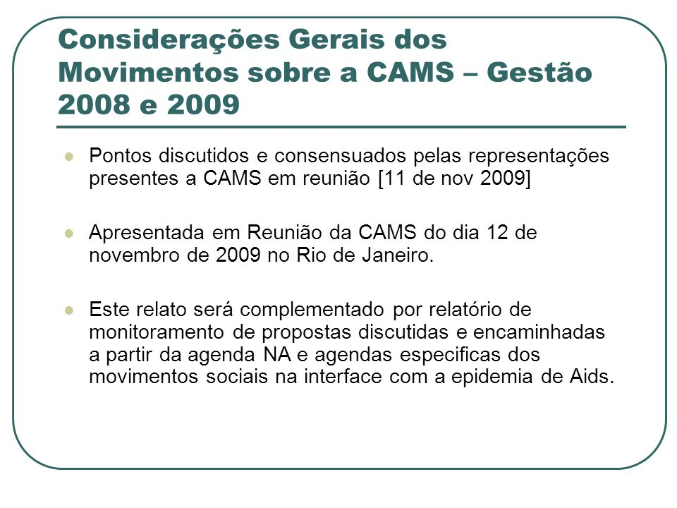 Objetivo O objetivo da CAMS é constituir um espaço formal de articulação, consulta e participação dos principais atores da sociedade civil que trabalham em parceria com Departamento de DST e Aids.