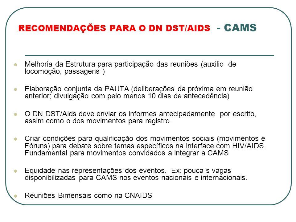 RECOMENDAÇÕES PARA O DN DST/AIDS - CAMS Melhoria da Estrutura para participação das reuniões (auxilio de locomoção, passagens ) Elaboração conjunta da PAUTA (deliberações da próxima em reunião anterior; divulgação com pelo menos 10 dias de antecedência) O DN DST/Aids deve enviar os informes antecipadamente por escrito, assim como o dos movimentos para registro.