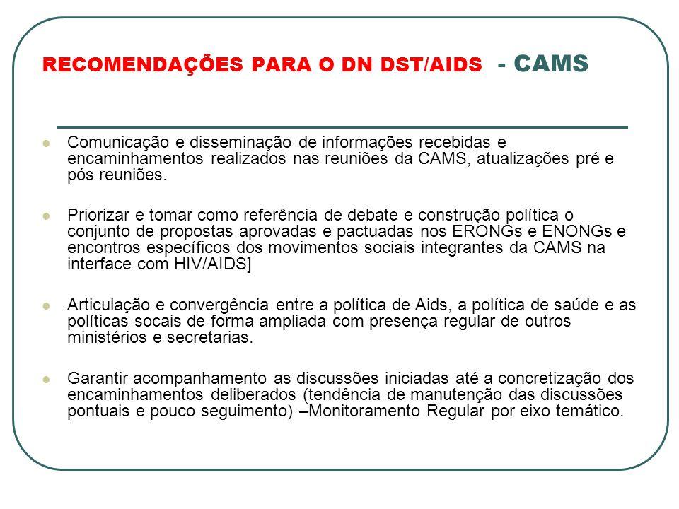 RECOMENDAÇÕES PARA O DN DST/AIDS - CAMS Comunicação e disseminação de informações recebidas e encaminhamentos realizados nas reuniões da CAMS, atualizações pré e pós reuniões.