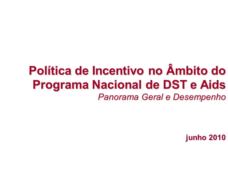 Política de Incentivo no Âmbito do Programa Nacional de DST e Aids Panorama Geral e Desempenho junho 2010