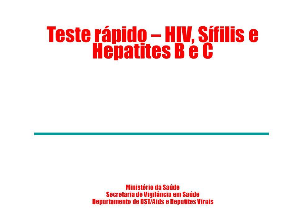 Teste rápido – HIV, Sífilis e Hepatites B e C Ministério da Saúde Secretaria de Vigilância em Saúde Departamento de DST/Aids e Hepatites Virais