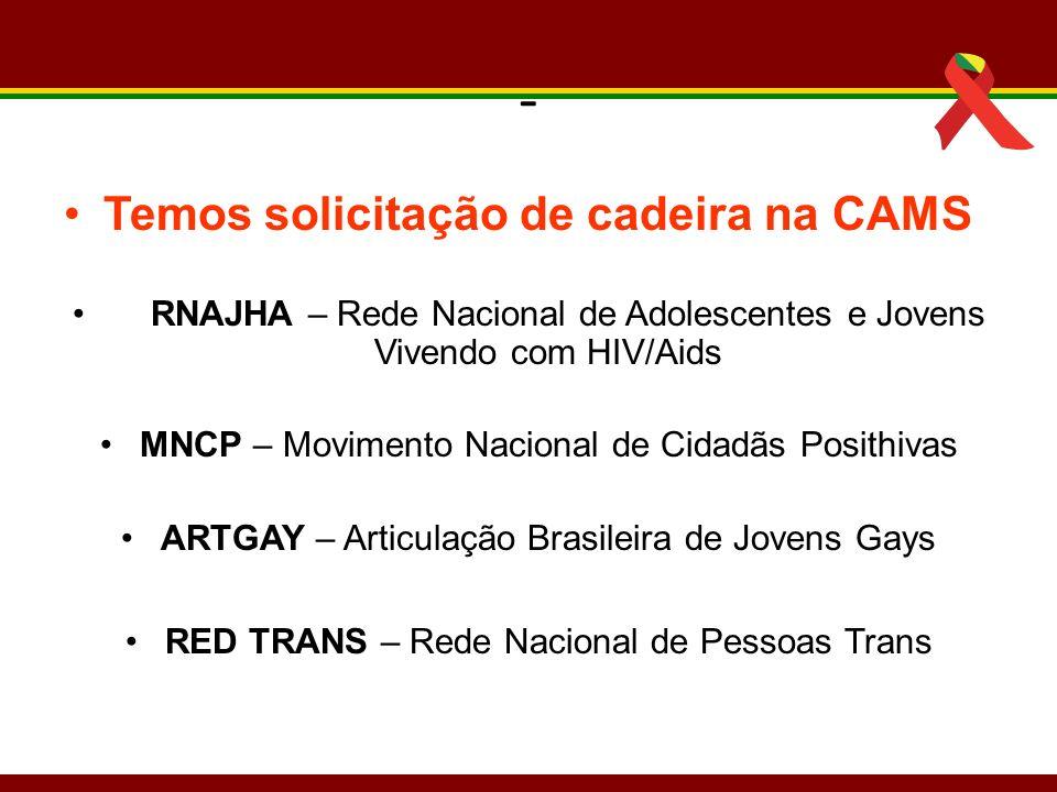 - Temos solicitação de cadeira na CAMS RNAJHA – Rede Nacional de Adolescentes e Jovens Vivendo com HIV/Aids MNCP – Movimento Nacional de Cidadãs Posit