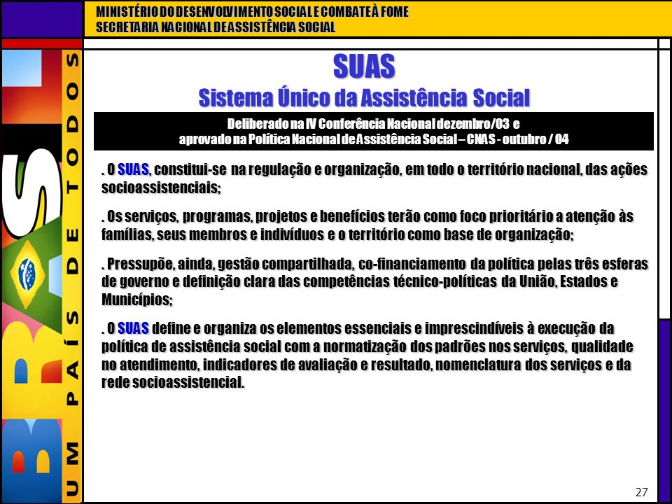 MINISTÉRIO DO DESENVOLVIMENTO SOCIAL E COMBATE À FOME SECRETARIA NACIONAL DE ASSISTÊNCIA SOCIAL 27 SUAS Sistema Único da Assistência Social. O SUAS, c